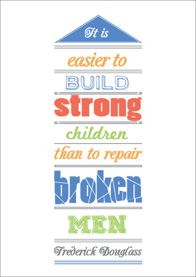 """It is easier to build strong children than repair broken men"""