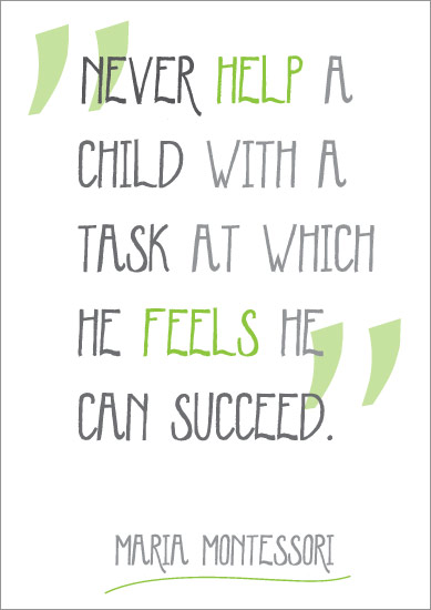 """Never help a child with a task at which he feels he can succeed""."
